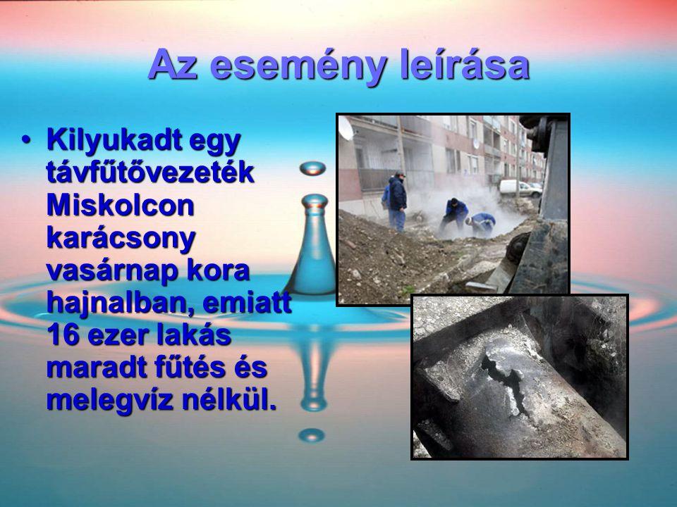 Az esemény leírása Kilyukadt egy távfűtővezeték Miskolcon karácsony vasárnap kora hajnalban, emiatt 16 ezer lakás maradt fűtés és melegvíz nélkül.
