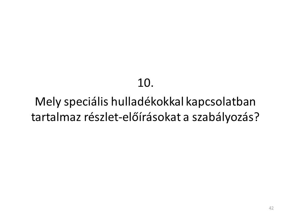 10. Mely speciális hulladékokkal kapcsolatban tartalmaz részlet-előírásokat a szabályozás