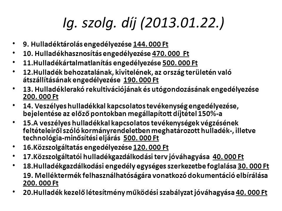 Ig. szolg. díj (2013.01.22.) 9. Hulladéktárolás engedélyezése 144. 000 Ft. 10. Hulladékhasznosítás engedélyezése 470. 000 Ft.