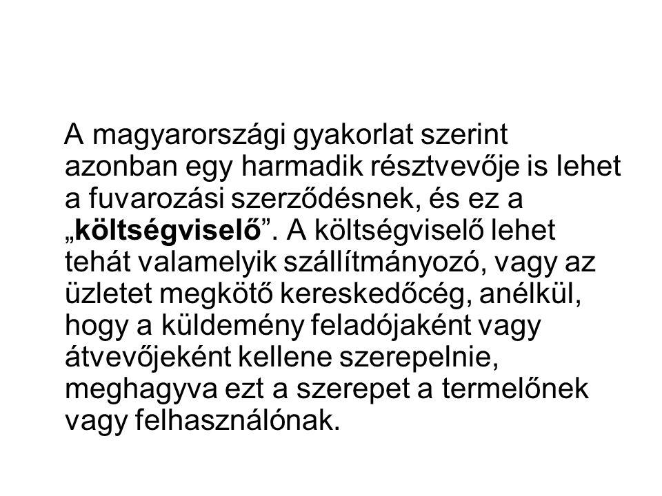 """A magyarországi gyakorlat szerint azonban egy harmadik résztvevője is lehet a fuvarozási szerződésnek, és ez a """"költségviselő ."""
