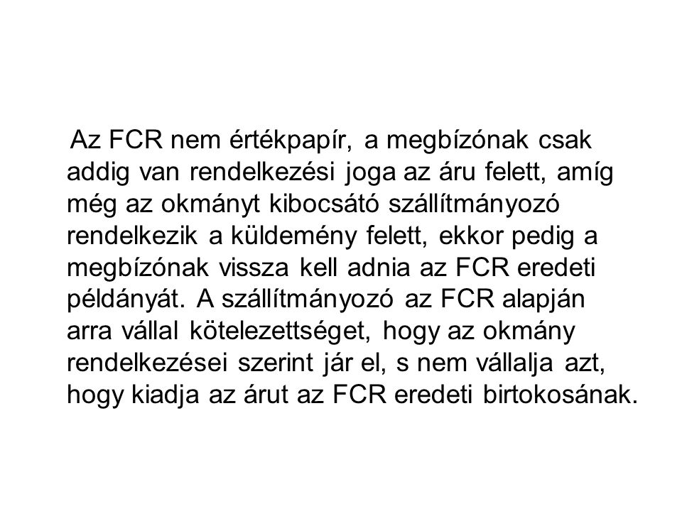 Az FCR nem értékpapír, a megbízónak csak addig van rendelkezési joga az áru felett, amíg még az okmányt kibocsátó szállítmányozó rendelkezik a küldemény felett, ekkor pedig a megbízónak vissza kell adnia az FCR eredeti példányát.