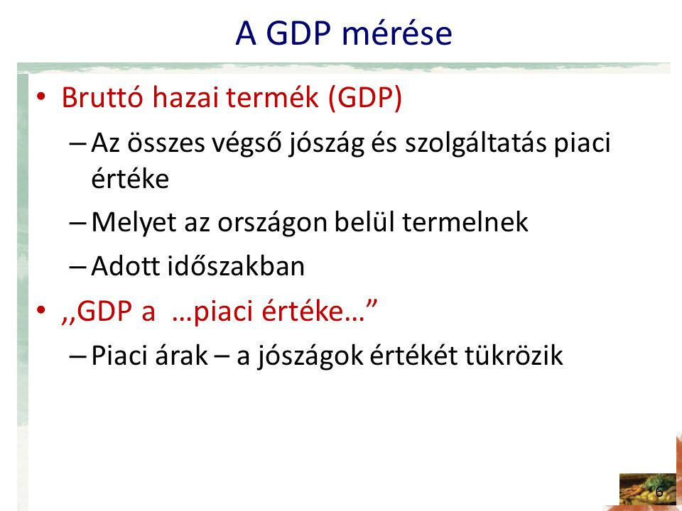 A GDP mérése Bruttó hazai termék (GDP) ,,GDP a …piaci értéke…