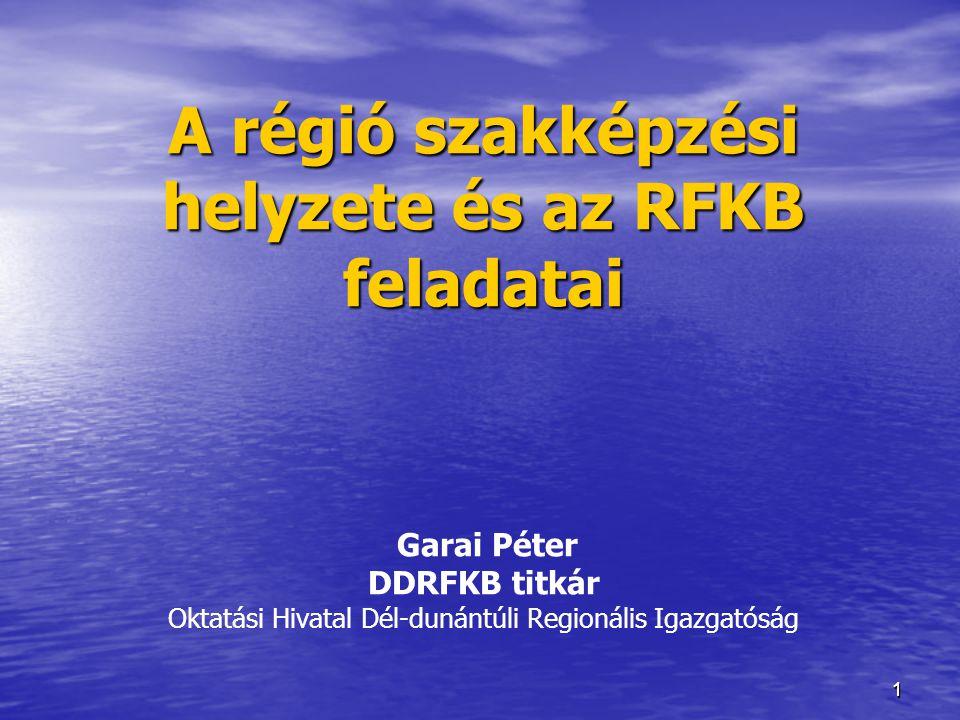 A régió szakképzési helyzete és az RFKB feladatai Garai Péter DDRFKB titkár Oktatási Hivatal Dél-dunántúli Regionális Igazgatóság