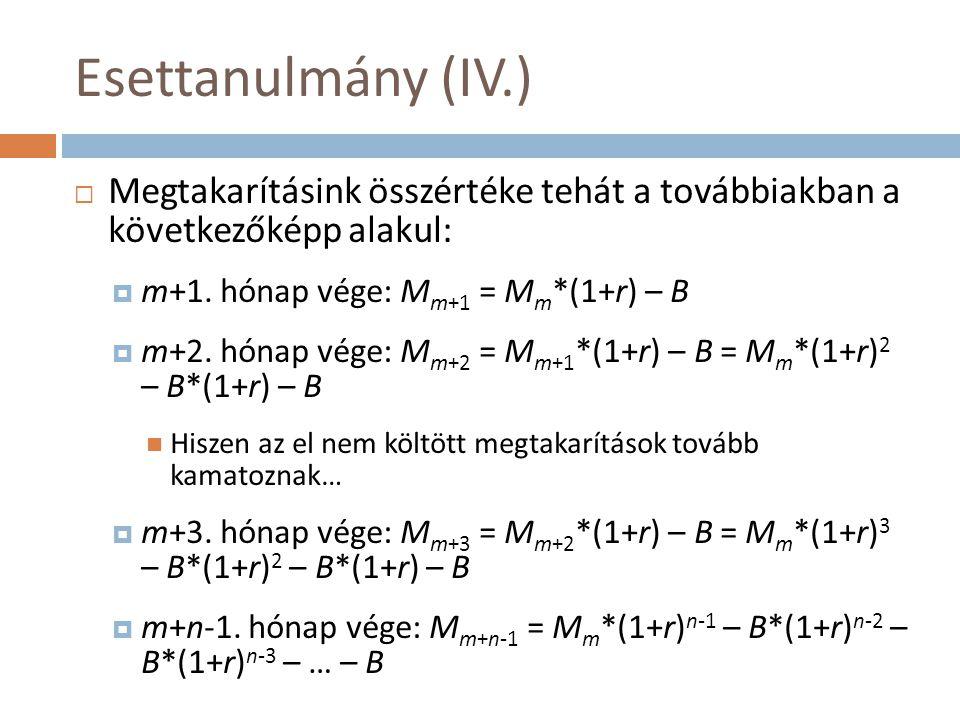 Esettanulmány (IV.) Megtakarításink összértéke tehát a továbbiakban a következőképp alakul: m+1. hónap vége: Mm+1 = Mm*(1+r) – B.