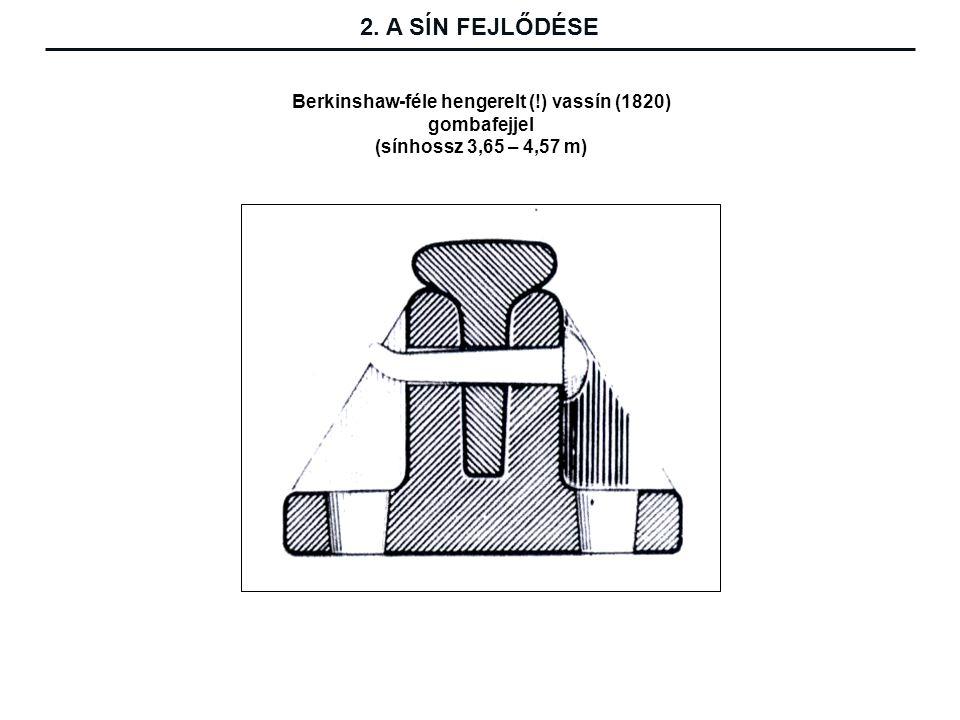 2. A SÍN FEJLŐDÉSE Berkinshaw-féle hengerelt (!) vassín (1820) gombafejjel (sínhossz 3,65 – 4,57 m)