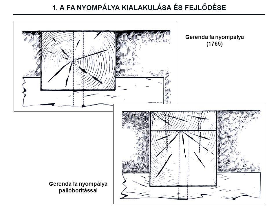 1. A FA NYOMPÁLYA KIALAKULÁSA ÉS FEJLŐDÉSE Gerenda fa nyompálya (1765)