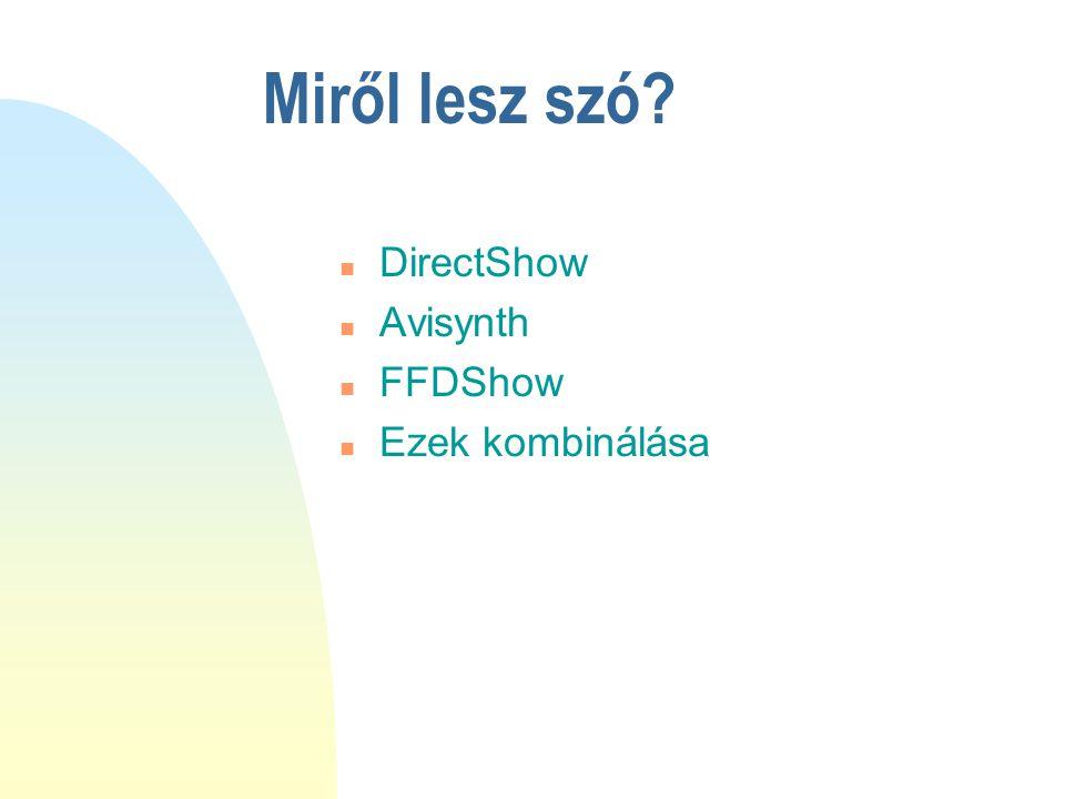 Miről lesz szó DirectShow Avisynth FFDShow Ezek kombinálása