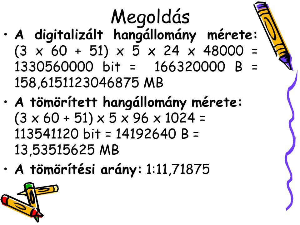 Megoldás A digitalizált hangállomány mérete: (3 x 60 + 51) x 5 x 24 x 48000 = 1330560000 bit = 166320000 B = 158,6151123046875 MB.
