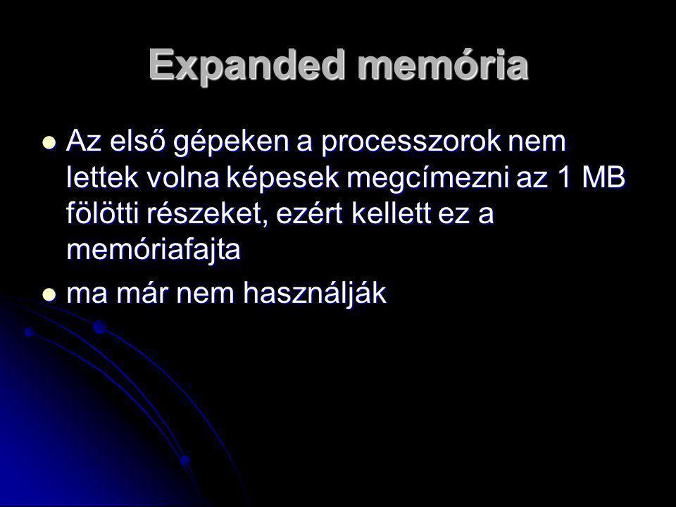 Expanded memória Az első gépeken a processzorok nem lettek volna képesek megcímezni az 1 MB fölötti részeket, ezért kellett ez a memóriafajta.