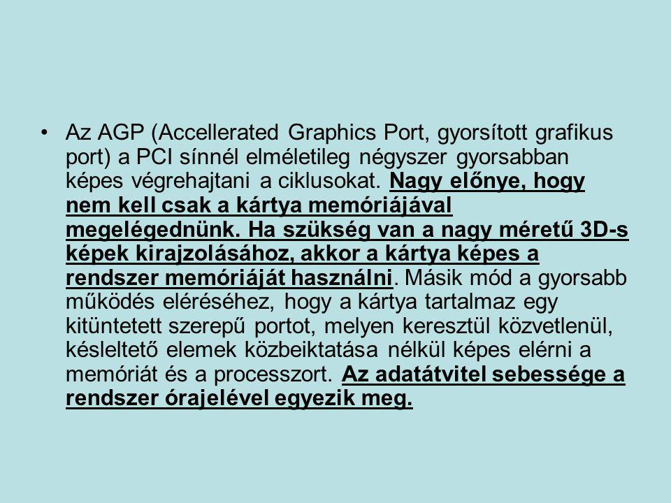 Az AGP (Accellerated Graphics Port, gyorsított grafikus port) a PCI sínnél elméletileg négyszer gyorsabban képes végrehajtani a ciklusokat.