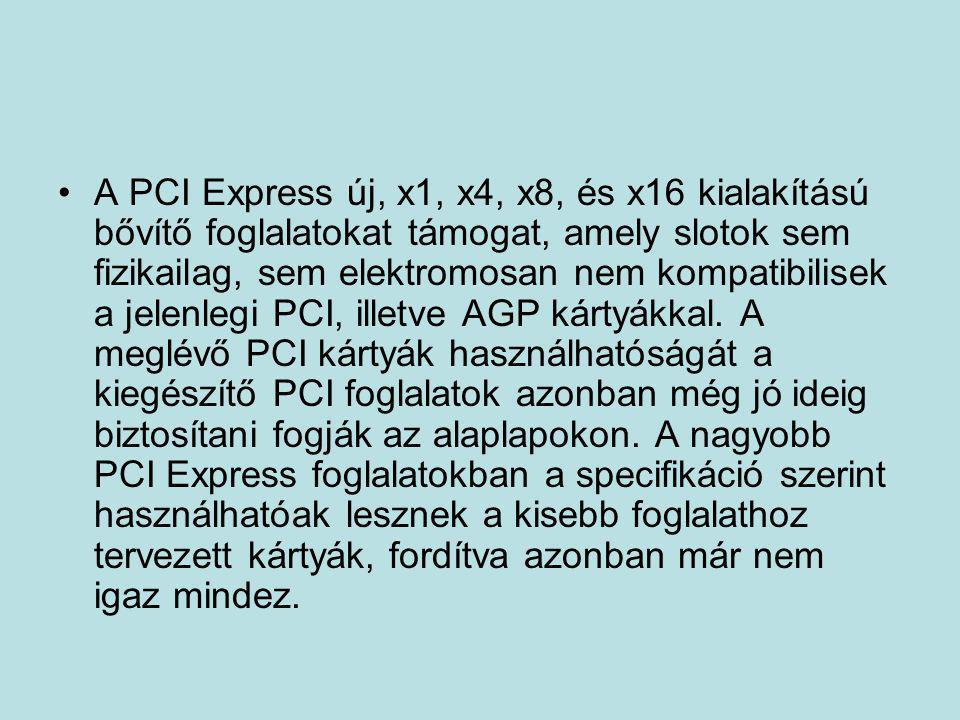A PCI Express új, x1, x4, x8, és x16 kialakítású bővítő foglalatokat támogat, amely slotok sem fizikailag, sem elektromosan nem kompatibilisek a jelenlegi PCI, illetve AGP kártyákkal.
