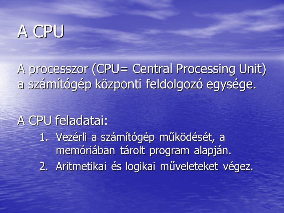 A CPU A processzor (CPU= Central Processing Unit) a számítógép központi feldolgozó egysége. A CPU feladatai: