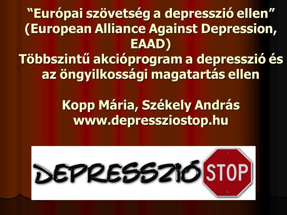 Európai szövetség a depresszió ellen (European Alliance Against Depression, EAAD) Többszintű akcióprogram a depresszió és az öngyilkossági magatartás ellen Kopp Mária, Székely András www.depressziostop.hu