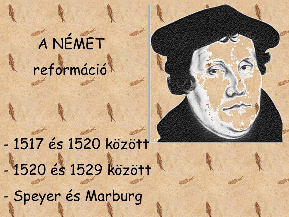 A NÉMET reformáció 1517 és 1520 között 1520 és 1529 között Speyer és Marburg