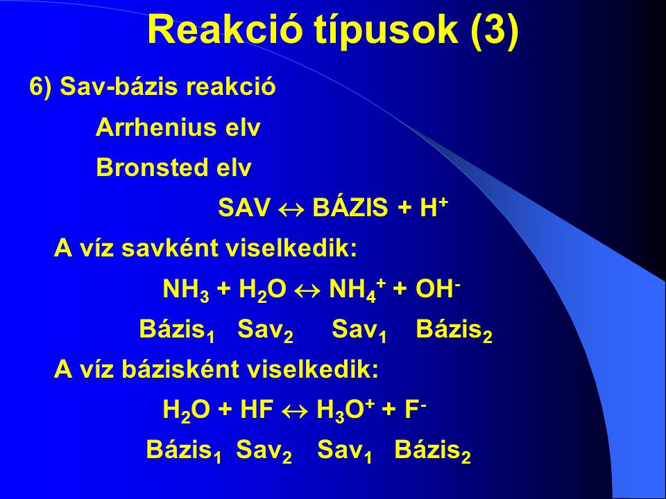 Reakció típusok (3) 6) Sav-bázis reakció Arrhenius elv Bronsted elv