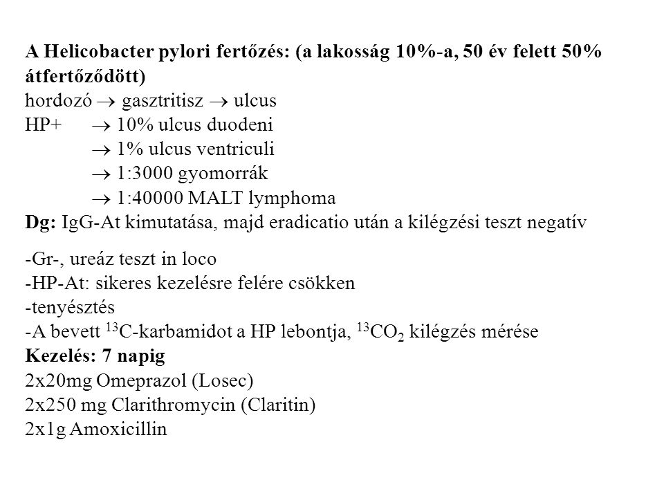 A Helicobacter pylori fertőzés: (a lakosság 10%-a, 50 év felett 50% átfertőződött) hordozó  gasztritisz  ulcus HP+  10% ulcus duodeni  1% ulcus ventriculi  1:3000 gyomorrák  1:40000 MALT lymphoma Dg: IgG-At kimutatása, majd eradicatio után a kilégzési teszt negatív