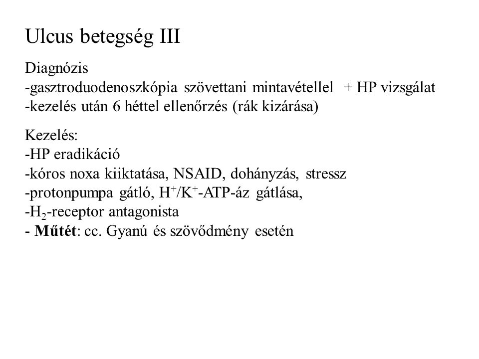 Ulcus betegség III Diagnózis -gasztroduodenoszkópia szövettani mintavétellel + HP vizsgálat -kezelés után 6 héttel ellenőrzés (rák kizárása)