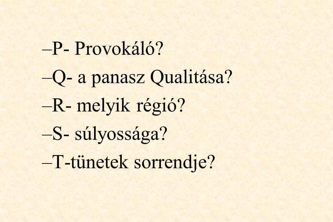 P- Provokáló Q- a panasz Qualitása R- melyik régió S- súlyossága T-tünetek sorrendje