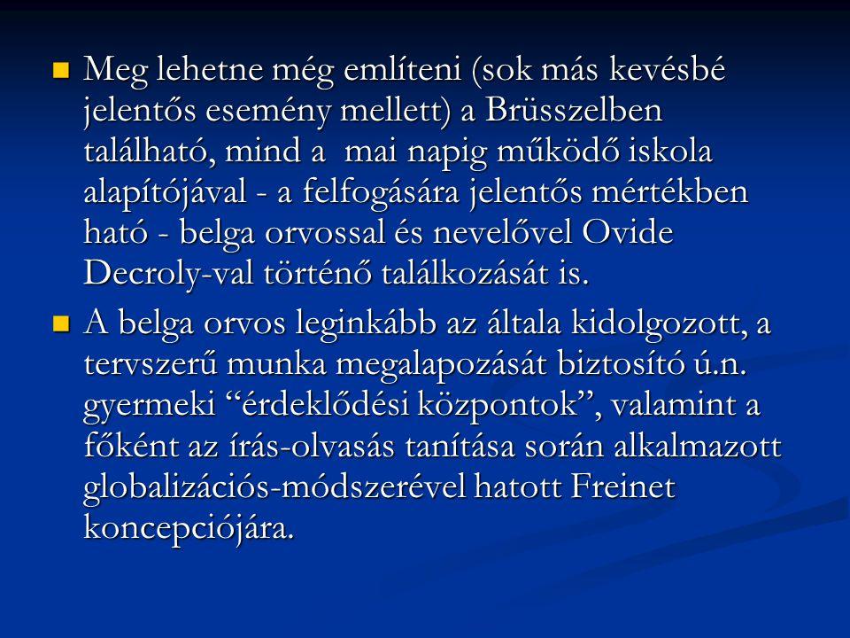 Meg lehetne még említeni (sok más kevésbé jelentős esemény mellett) a Brüsszelben található, mind a mai napig működő iskola alapítójával - a felfogására jelentős mértékben ható - belga orvossal és nevelővel Ovide Decroly-val történő találkozását is.