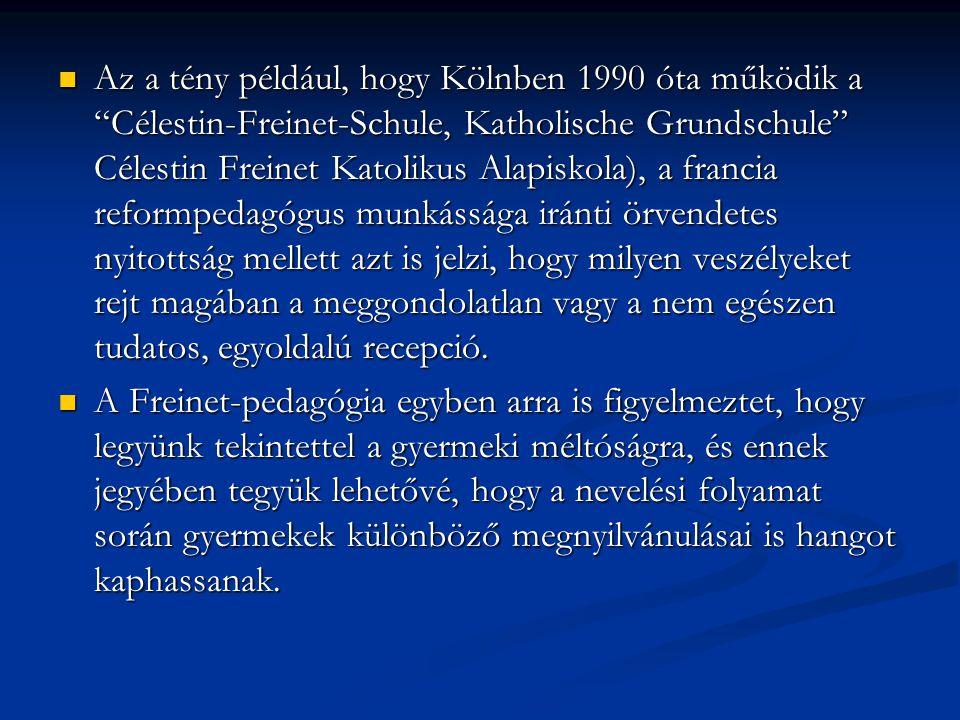 Az a tény például, hogy Kölnben 1990 óta működik a Célestin-Freinet-Schule, Katholische Grundschule Célestin Freinet Katolikus Alapiskola), a francia reformpedagógus munkássága iránti örvendetes nyitottság mellett azt is jelzi, hogy milyen veszélyeket rejt magában a meggondolatlan vagy a nem egészen tudatos, egyoldalú recepció.