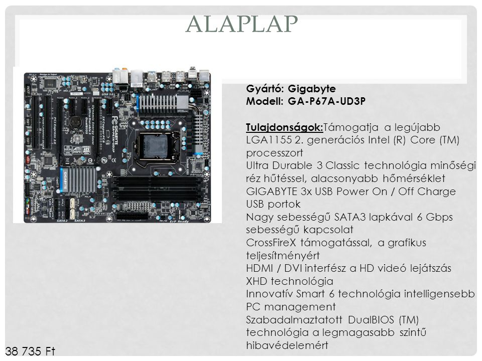 Alaplap Gyártó: Gigabyte Modell: GA-P67A-UD3P Tulajdonságok:Támogatja a legújabb LGA1155 2. generációs Intel (R) Core (TM) processzort.