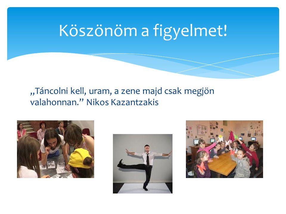 """Köszönöm a figyelmet! """"Táncolni kell, uram, a zene majd csak megjön valahonnan. Nikos Kazantzakis"""