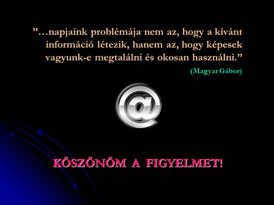…napjaink problémája nem az, hogy a kívánt információ létezik, hanem az, hogy képesek vagyunk-e megtalálni és okosan használni. (Magyar Gábor)