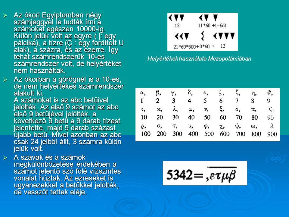 Az ókori Egyiptomban négy számjeggyel le tudták írni a számokat egészen 10000-ig. Külön jelük volt az egyre ( |: egy pálcika), a tízre (Ç : egy fordított U alak), a százra, és az ezerre. Így tehát számrendszerük 10-es számrendszer volt, de helyértéket nem használtak.