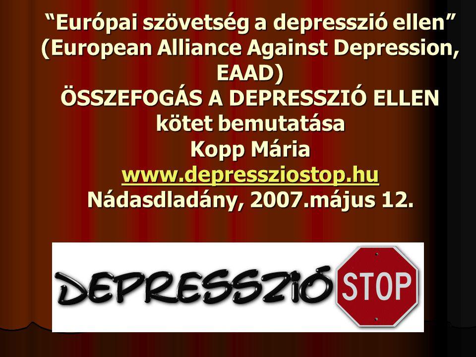 Európai szövetség a depresszió ellen (European Alliance Against Depression, EAAD) ÖSSZEFOGÁS A DEPRESSZIÓ ELLEN kötet bemutatása Kopp Mária www.depressziostop.hu Nádasdladány, 2007.május 12.
