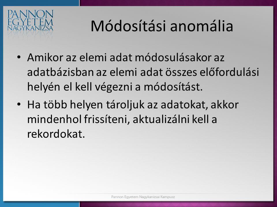 Módosítási anomália Amikor az elemi adat módosulásakor az adatbázisban az elemi adat összes előfordulási helyén el kell végezni a módosítást.