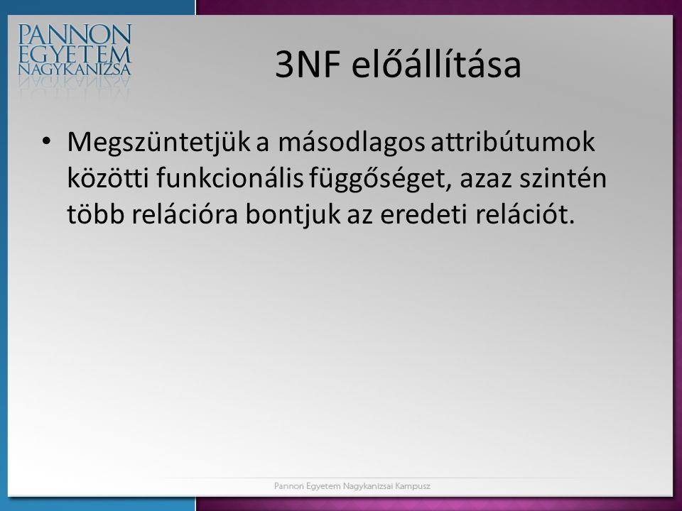 3NF előállítása Megszüntetjük a másodlagos attribútumok közötti funkcionális függőséget, azaz szintén több relációra bontjuk az eredeti relációt.
