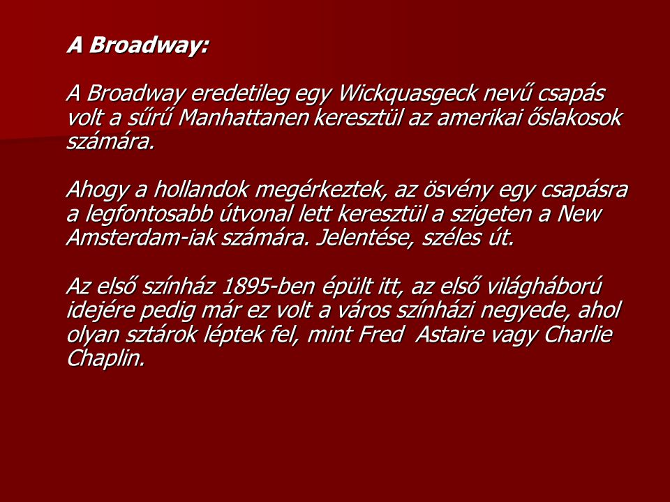 A Broadway: A Broadway eredetileg egy Wickquasgeck nevű csapás volt a sűrű Manhattanen keresztül az amerikai őslakosok számára. Ahogy a hollandok megérkeztek, az ösvény egy csapásra a legfontosabb útvonal lett keresztül a szigeten a New Amsterdam-iak számára.