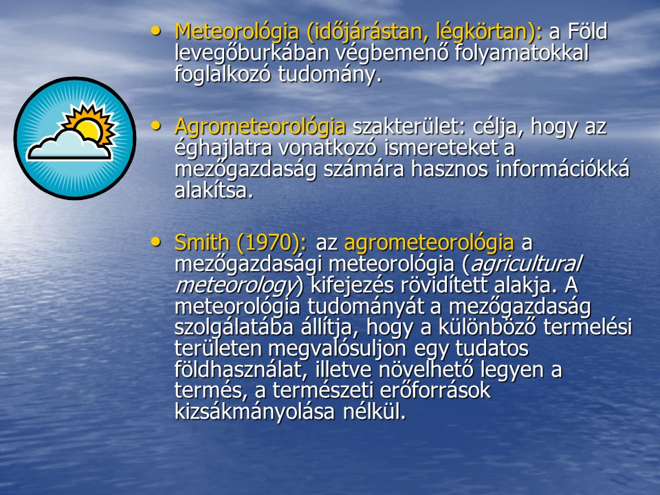 Meteorológia (időjárástan, légkörtan): a Föld levegőburkában végbemenő folyamatokkal foglalkozó tudomány.