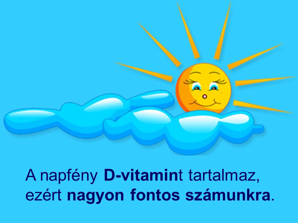 A napfény D-vitamint tartalmaz, ezért nagyon fontos számunkra.