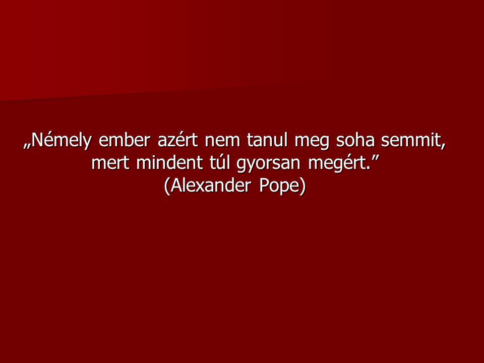 """""""Némely ember azért nem tanul meg soha semmit, mert mindent túl gyorsan megért. (Alexander Pope)"""