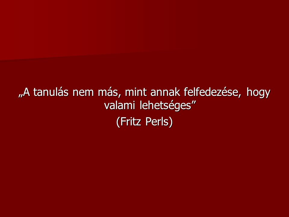 """""""A tanulás nem más, mint annak felfedezése, hogy valami lehetséges (Fritz Perls)"""