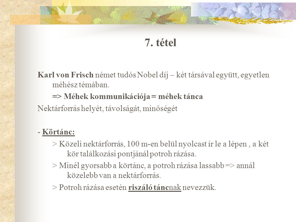 7. tétel Karl von Frisch német tudós Nobel díj – két társával együtt, egyetlen méhész témában. => Méhek kommunikációja = méhek tánca.