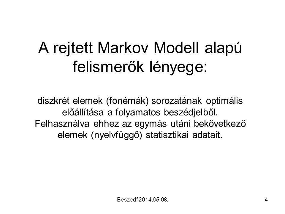 A rejtett Markov Modell alapú felismerők lényege: diszkrét elemek (fonémák) sorozatának optimális előállítása a folyamatos beszédjelből. Felhasználva ehhez az egymás utáni bekövetkező elemek (nyelvfüggő) statisztikai adatait.