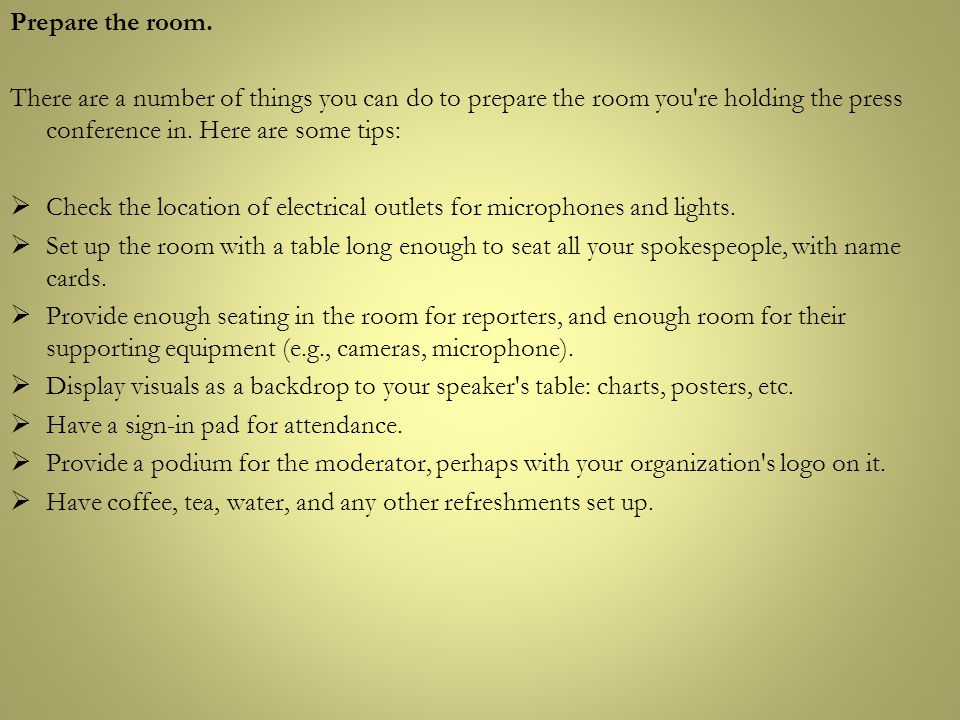 Prepare the room. There are a number of things you can do to prepare the room you re holding the press conference in. Here are some tips: