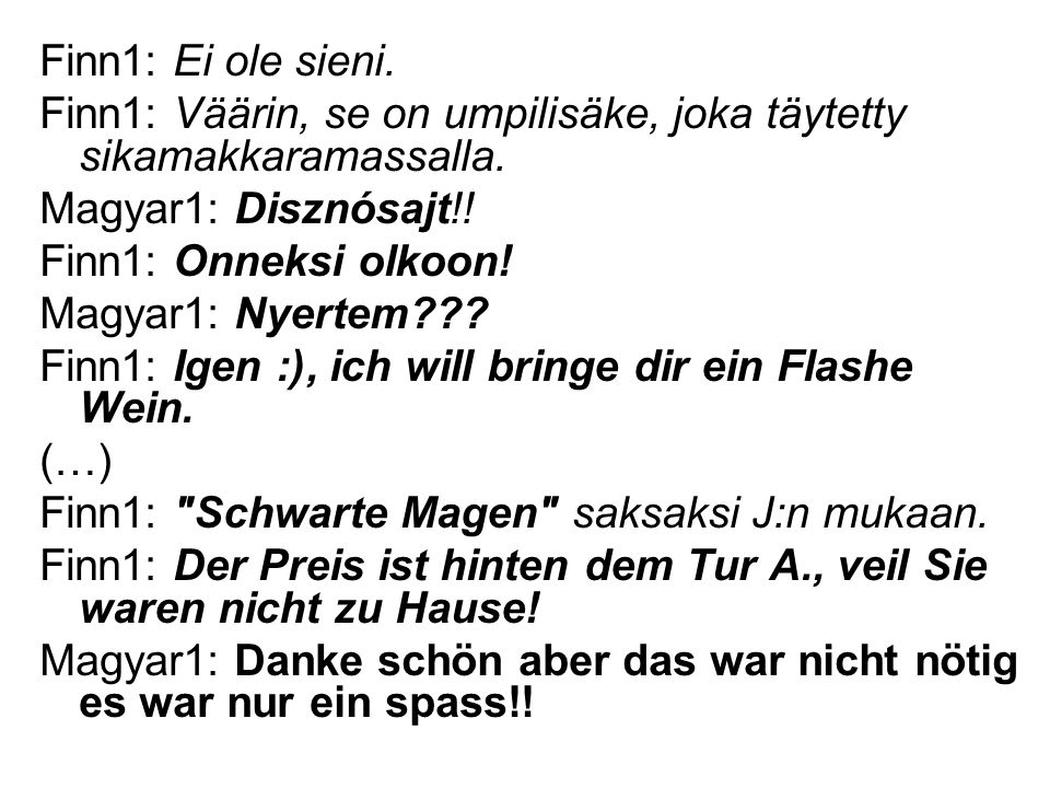 Finn1: Ei ole sieni. Finn1: Väärin, se on umpilisäke, joka täytetty sikamakkaramassalla. Magyar1: Disznósajt!!