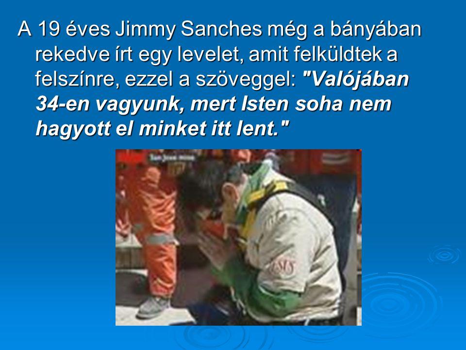 A 19 éves Jimmy Sanches még a bányában rekedve írt egy levelet, amit felküldtek a felszínre, ezzel a szöveggel: Valójában 34-en vagyunk, mert Isten soha nem hagyott el minket itt lent.