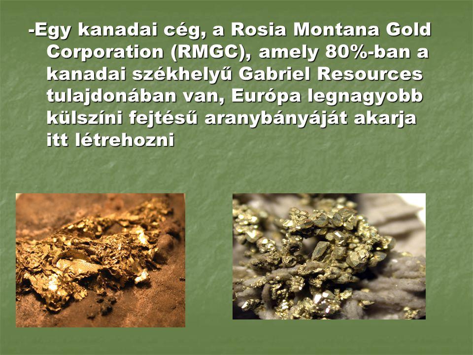 -Egy kanadai cég, a Rosia Montana Gold Corporation (RMGC), amely 80%-ban a kanadai székhelyű Gabriel Resources tulajdonában van, Európa legnagyobb külszíni fejtésű aranybányáját akarja itt létrehozni