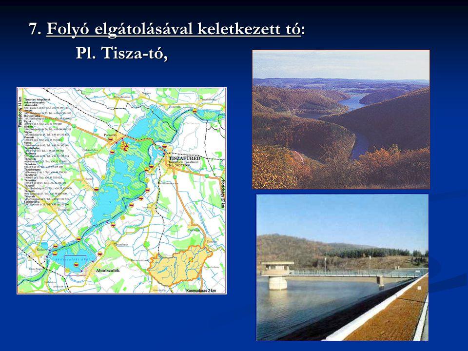 7. Folyó elgátolásával keletkezett tó: