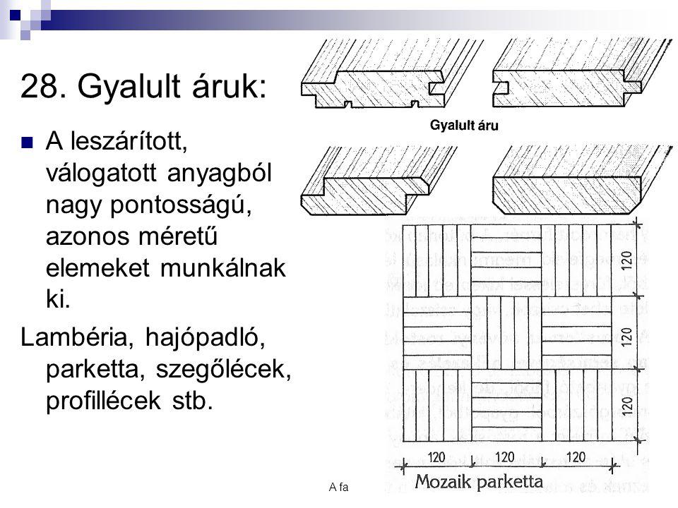 28. Gyalult áruk: A leszárított, válogatott anyagból nagy pontosságú, azonos méretű elemeket munkálnak ki.