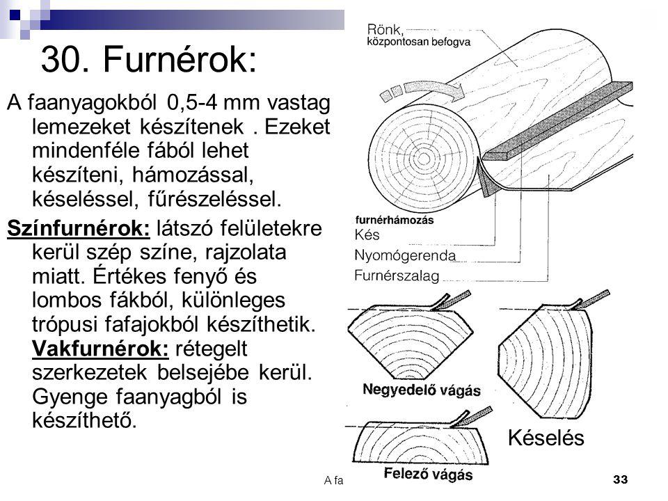 30. Furnérok: A faanyagokból 0,5-4 mm vastag lemezeket készítenek . Ezeket mindenféle fából lehet készíteni, hámozással, késeléssel, fűrészeléssel.