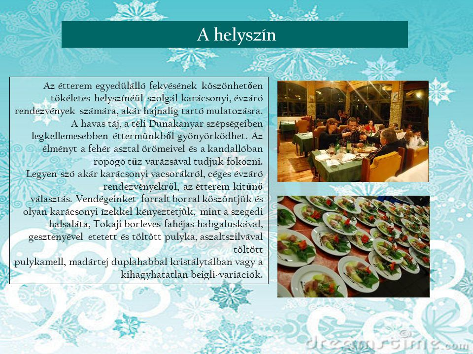 A helyszín Az étterem egyedülálló fekvésének köszönhetően tökéletes helyszínéül szolgál karácsonyi, évzáró.