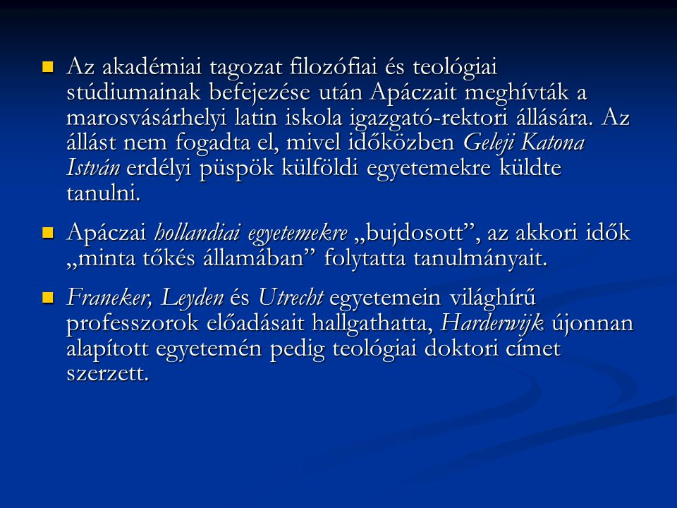 Az akadémiai tagozat filozófiai és teológiai stúdiumainak befejezése után Apáczait meghívták a marosvásárhelyi latin iskola igazgató-rektori állására. Az állást nem fogadta el, mivel időközben Geleji Katona István erdélyi püspök külföldi egyetemekre küldte tanulni.