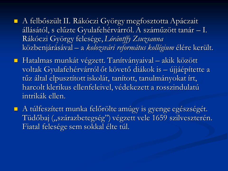 A felbőszült II. Rákóczi György megfosztotta Apáczait állásától, s elűzte Gyulafehérvárról. A száműzött tanár – I. Rákóczi György felesége, Lórántffy Zsuzsanna közbenjárásával – a kolozsvári református kollégium élére került.