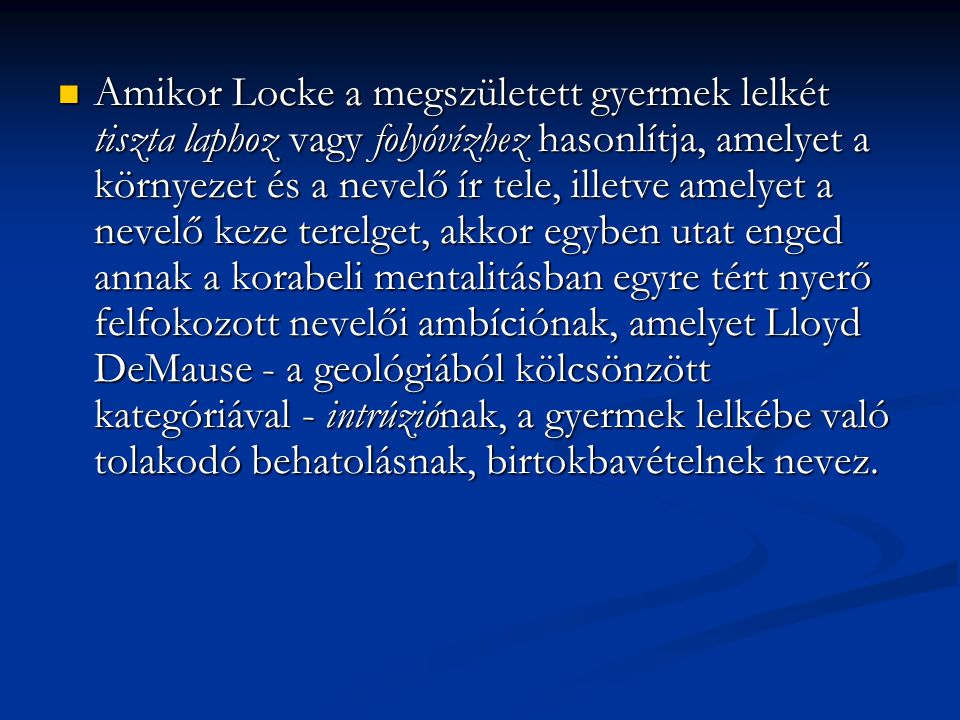 Amikor Locke a megszületett gyermek lelkét tiszta laphoz vagy folyóvízhez hasonlítja, amelyet a környezet és a nevelő ír tele, illetve amelyet a nevelő keze terelget, akkor egyben utat enged annak a korabeli mentalitásban egyre tért nyerő felfokozott nevelői ambíciónak, amelyet Lloyd DeMause - a geológiából kölcsönzött kategóriával - intrúziónak, a gyermek lelkébe való tolakodó behatolásnak, birtokbavételnek nevez.