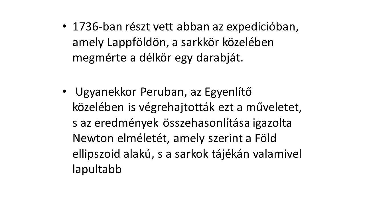 1736-ban részt vett abban az expedícióban, amely Lappföldön, a sarkkör közelében megmérte a délkör egy darabját.